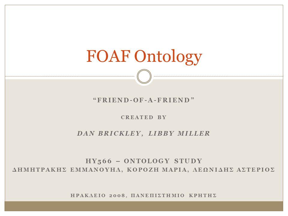 FOAF Project Πρόβλημα  Δημιουργία δεδομένων που είναι ερμηνεύσιμα από υπολογιστές (Semantic Web approach) FOAF Project  Πρωτοβουλία με σκοπό τον ορισμό ενός RDF λεξιλογίου που εκφράζει metadata  για την περιγραφή ατόμων  των ενδιαφερόντων τους  των δραστηριοτήτων τους  των μεταξύ τους σχέσεων