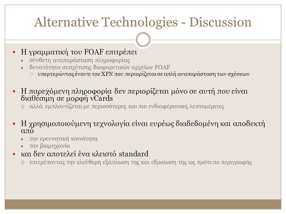Alternative Technologies - Discussion Η γραμματική του FOAF επιτρέπει σύνθετη αναπαράσταση πληροφορίας δυνατότητα συσχέτισης διαφορετικών αρχείων FOAF  υπερτερώντας έναντι του XFN που περιορίζεται σε απλή αναπαράσταση των σχέσεων Η παρεχόμενη πληροφορία δεν περιορίζεται μόνο σε αυτή που είναι διαθέσιμη σε μορφή vCards  αλλά εμπλουτίζεται με περισσότερες και πιο ενδιαφέρουσες λεπτομέρειες Η χρησιμοποιούμενη τεχνολογία είναι ευρέως διαδεδομένη και αποδεκτή από την ερευνητική κοινότητα την βιομηχανία και δεν αποτελεί ένα κλειστό standard  επιτρέποντας την ελεύθερη εξάπλωση της και εδραίωση της ως πρότυπο περιγραφής