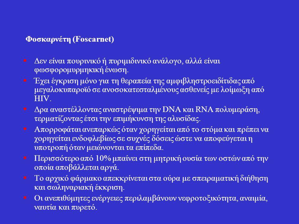 Φοσκαρνέτη (Foscarnet)  Δεν είναι πουρινικό ή πυριμιδινικό ανάλογο, αλλά είναι φωσφορομυρμηκική ένωση.  Έχει έγκριση μόνο για τη θεραπεία της αμφιβλ