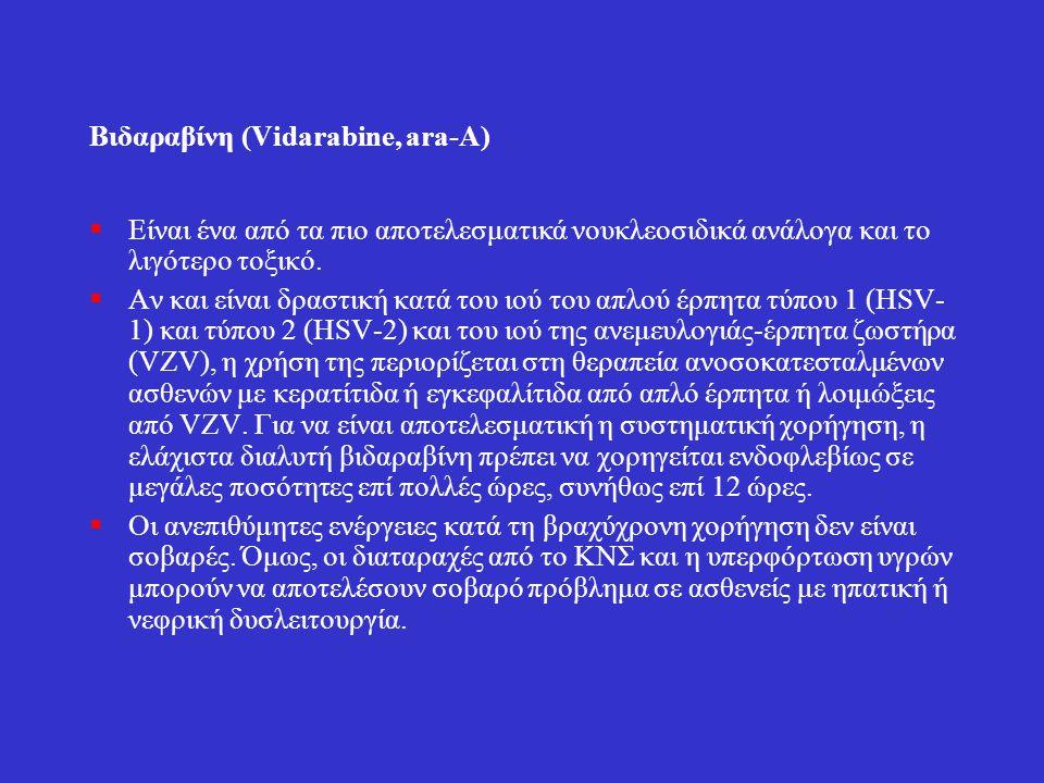 Βιδαραβίνη (Vidarabine, ara-A)  Είναι ένα από τα πιο αποτελεσματικά νουκλεοσιδικά ανάλογα και το λιγότερο τοξικό.  Αν και είναι δραστική κατά του ιο