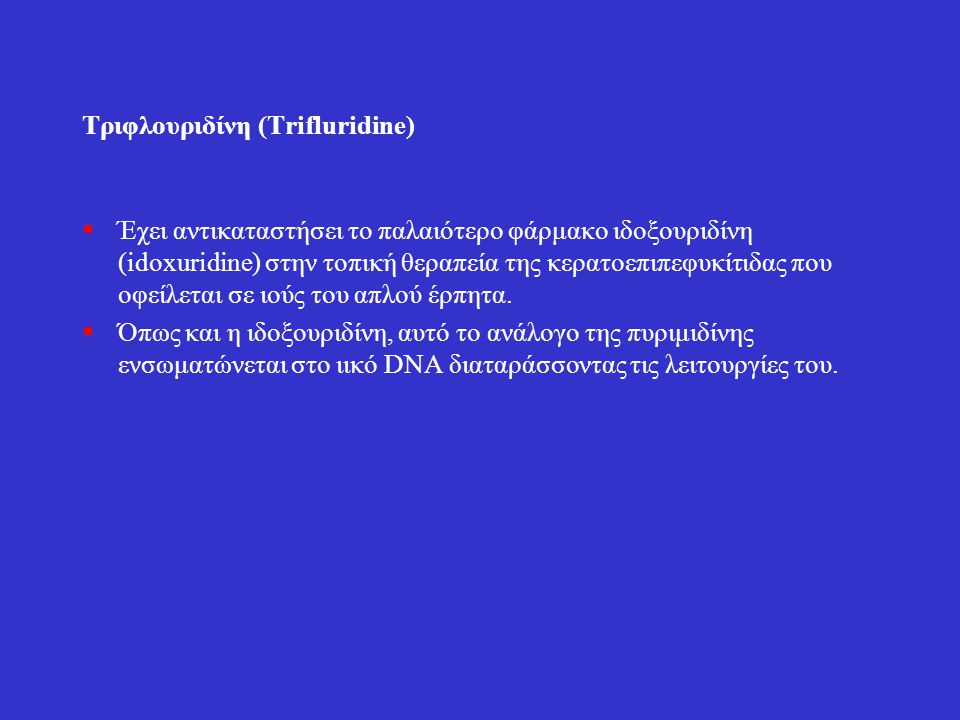 Τριφλουριδίνη (Τrifluridine)  Έχει αντικαταστήσει το παλαιότερο φάρμακο ιδοξουριδίνη (idoxuridine) στην τοπική θεραπεία της κερατοεπιπεφυκίτιδας που