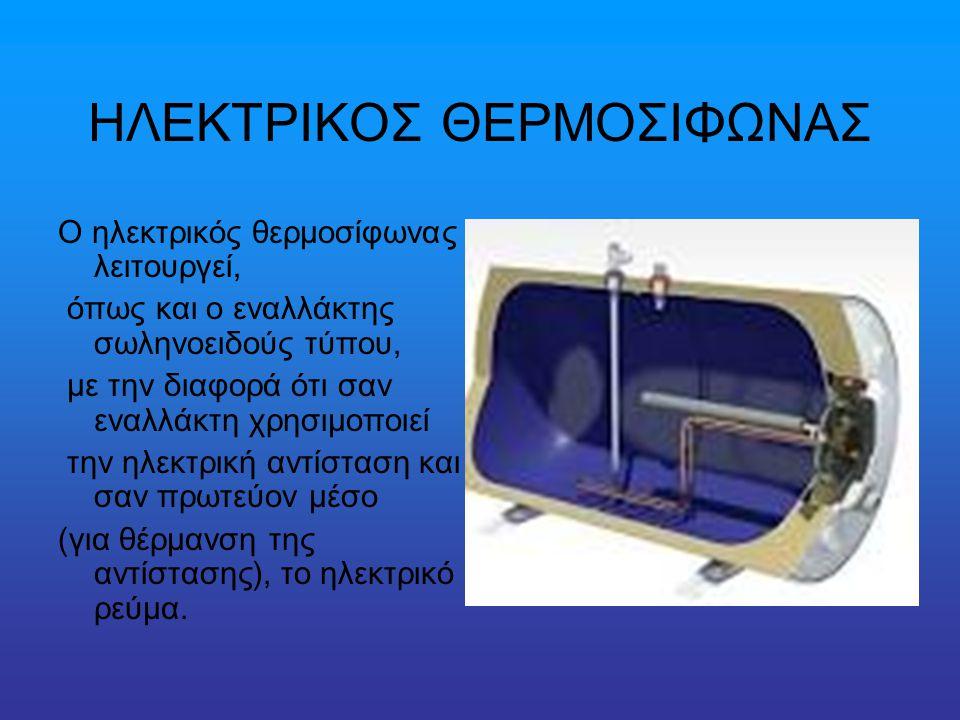 ΗΛΕΚΤΡΙΚΟΣ ΘΕΡΜΟΣΙΦΩΝΑΣ Ο ηλεκτρικός θερμοσίφωνας λειτουργεί, όπως και ο εναλλάκτης σωληνοειδούς τύπου, με την διαφορά ότι σαν εναλλάκτη χρησιμοποιεί