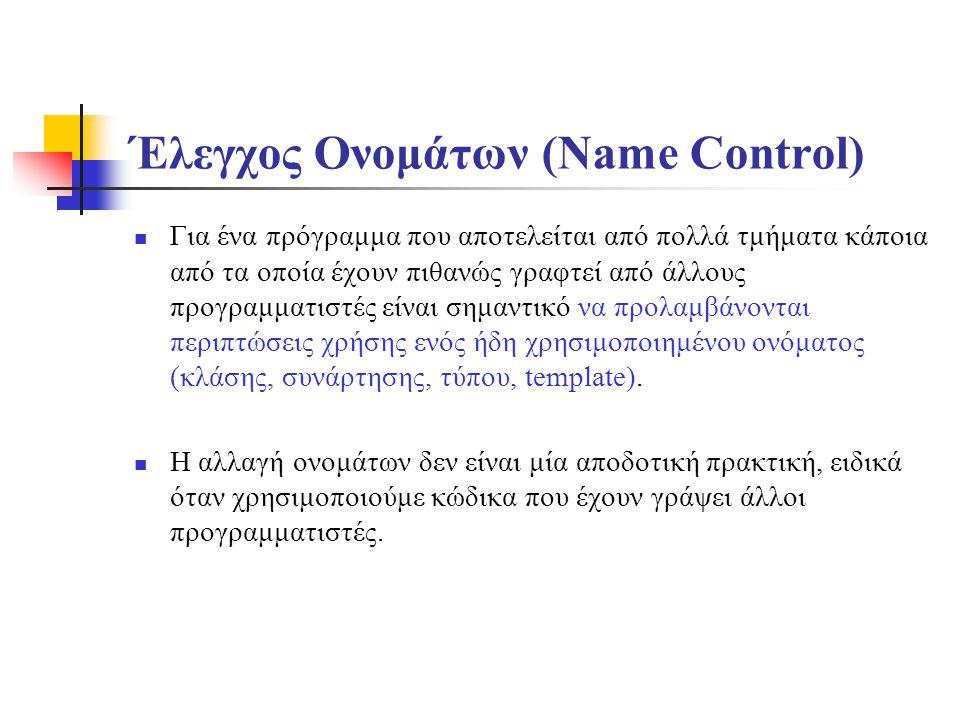 Έλεγχος Ονομάτων (Name Control) Για ένα πρόγραμμα που αποτελείται από πολλά τμήματα κάποια από τα οποία έχουν πιθανώς γραφτεί από άλλους προγραμματιστές είναι σημαντικό να προλαμβάνονται περιπτώσεις χρήσης ενός ήδη χρησιμοποιημένου ονόματος (κλάσης, συνάρτησης, τύπου, template).