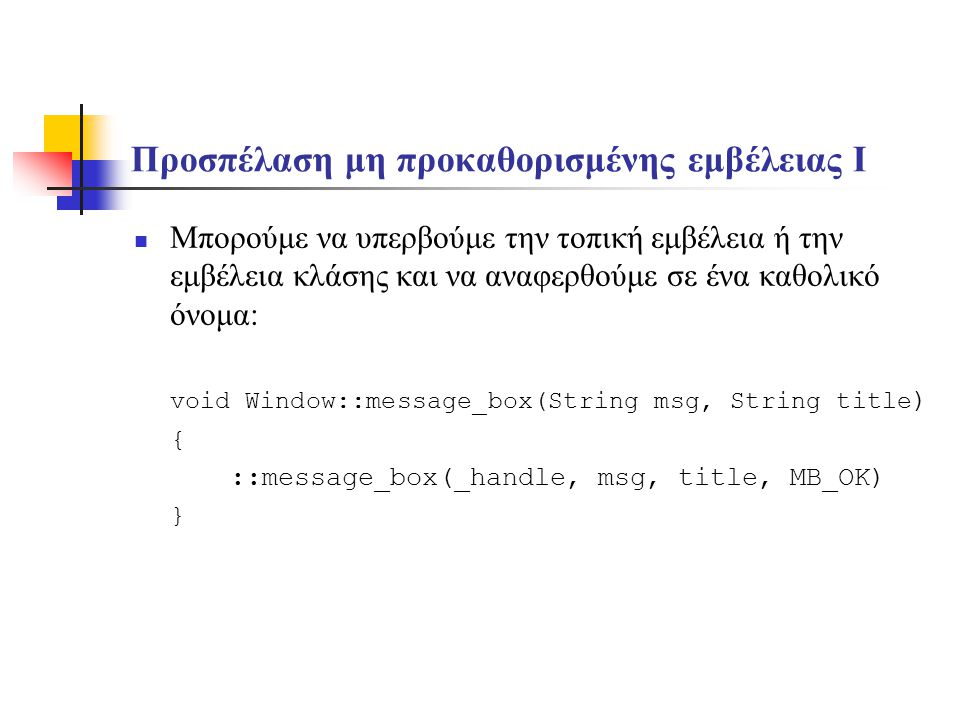 Προσπέλαση μη προκαθορισμένης εμβέλειας I Μπορούμε να υπερβούμε την τοπική εμβέλεια ή την εμβέλεια κλάσης και να αναφερθούμε σε ένα καθολικό όνομα: void Window::message_box(String msg, String title ) { ::message_box(_handle, msg, title, MB_OK) }