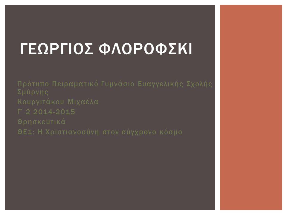 Πρότυπο Πειραματικό Γυμνάσιο Ευαγγελικής Σχολής Σμύρνης Κουργιτάκου Μιχαέλα Γ΄2 2014-2015 Θρησκευτικά ΘΕ1: Η Χριστιανοσύνη στον σύγχρονο κόσμο ΓΕΩΡΓΙΟΣ ΦΛΟΡΟΦΣΚΙ