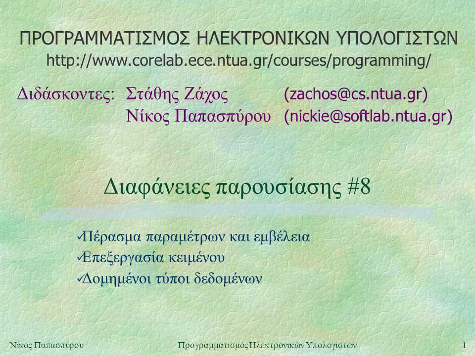 ΠΡΟΓΡΑΜΜΑΤΙΣΜΟΣ ΗΛΕΚΤΡΟΝΙΚΩΝ ΥΠΟΛΟΓΙΣΤΩΝ Διδάσκοντες:Στάθης Ζάχος (zachos@cs.ntua.gr) Νίκος Παπασπύρου (nickie@softlab.ntua.gr) http://www.corelab.ece.ntua.gr/courses/programming/ 1Νίκος ΠαπασπύρουΠρογραμματισμός Ηλεκτρονικών Υπολογιστών Διαφάνειες παρουσίασης #8 Πέρασμα παραμέτρων και εμβέλεια Επεξεργασία κειμένου Δομημένοι τύποι δεδομένων