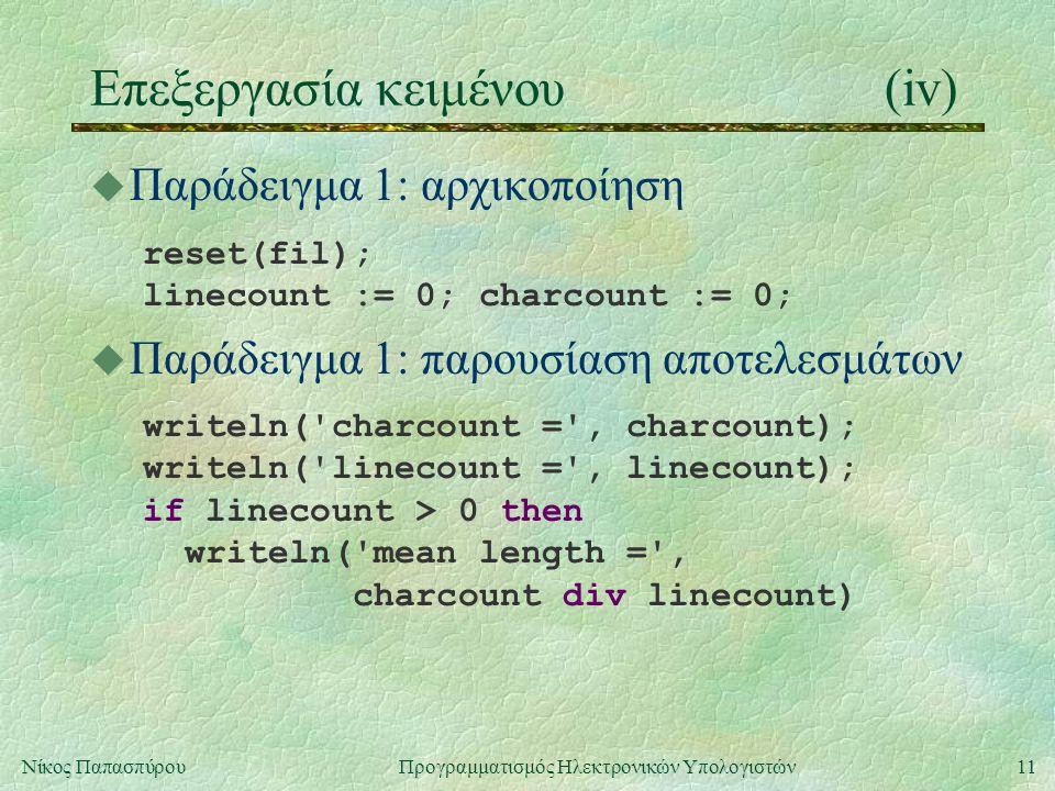 11Νίκος Παπασπύρου Προγραμματισμός Ηλεκτρονικών Υπολογιστών Επεξεργασία κειμένου(iv) u Παράδειγμα 1: αρχικοποίηση reset(fil); linecount := 0; charcount := 0; u Παράδειγμα 1: παρουσίαση αποτελεσμάτων writeln( charcount = , charcount); writeln( linecount = , linecount); if linecount > 0 then writeln( mean length = , charcount div linecount)