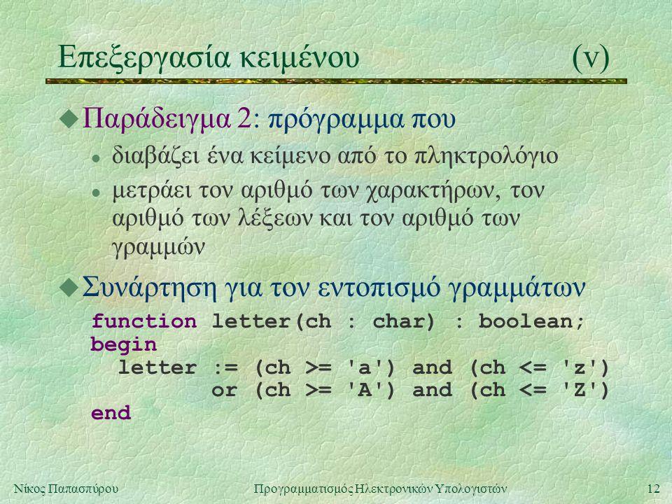 12Νίκος Παπασπύρου Προγραμματισμός Ηλεκτρονικών Υπολογιστών Επεξεργασία κειμένου(v) u Παράδειγμα 2: πρόγραμμα που l διαβάζει ένα κείμενο από το πληκτρολόγιο l μετράει τον αριθμό των χαρακτήρων, τον αριθμό των λέξεων και τον αριθμό των γραμμών u Συνάρτηση για τον εντοπισμό γραμμάτων function letter(ch : char) : boolean; begin letter := (ch >= a ) and (ch <= z ) or (ch >= A ) and (ch <= Z ) end