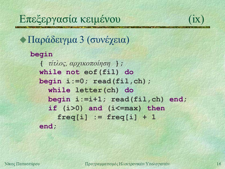 16Νίκος Παπασπύρου Προγραμματισμός Ηλεκτρονικών Υπολογιστών Επεξεργασία κειμένου(ix) u Παράδειγμα 3 (συνέχεια) begin { τίτλος, αρχικοποίηση }; while not eof(fil) do begin i:=0; read(fil,ch); while letter(ch) do begin i:=i+1; read(fil,ch) end; if (i>0) and (i<=max) then freq[i] := freq[i] + 1 end;