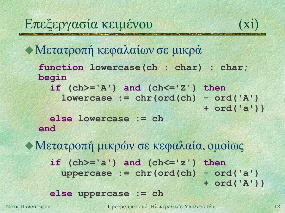 18Νίκος Παπασπύρου Προγραμματισμός Ηλεκτρονικών Υπολογιστών Επεξεργασία κειμένου(xi) u Μετατροπή κεφαλαίων σε μικρά function lowercase(ch : char) : char; begin if (ch>= A ) and (ch<= Z ) then lowercase := chr(ord(ch) - ord( A ) + ord( a )) else lowercase := ch end u Μετατροπή μικρών σε κεφαλαία, ομοίως if (ch>= a ) and (ch<= z ) then uppercase := chr(ord(ch) - ord( a ) + ord( A )) else uppercase := ch