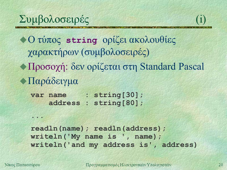 20Νίκος Παπασπύρου Προγραμματισμός Ηλεκτρονικών Υπολογιστών Συμβολοσειρές(i)  Ο τύπος string ορίζει ακολουθίες χαρακτήρων (συμβολοσειρές) u Προσοχή: δεν ορίζεται στη Standard Pascal u Παράδειγμα var name : string[30]; address : string[80];...