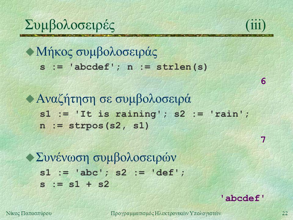 22Νίκος Παπασπύρου Προγραμματισμός Ηλεκτρονικών Υπολογιστών Συμβολοσειρές(iii) u Μήκος συμβολοσειράς s := abcdef ; n := strlen(s) 6 u Αναζήτηση σε συμβολοσειρά s1 := It is raining ; s2 := rain ; n := strpos(s2, s1) 7 u Συνένωση συμβολοσειρών s1 := abc ; s2 := def ; s := s1 + s2 abcdef