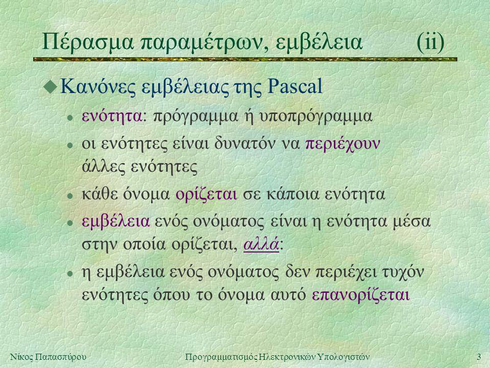3Νίκος Παπασπύρου Προγραμματισμός Ηλεκτρονικών Υπολογιστών Πέρασμα παραμέτρων, εμβέλεια(ii) u Κανόνες εμβέλειας της Pascal l ενότητα: πρόγραμμα ή υποπρόγραμμα l οι ενότητες είναι δυνατόν να περιέχουν άλλες ενότητες l κάθε όνομα ορίζεται σε κάποια ενότητα l εμβέλεια ενός ονόματος είναι η ενότητα μέσα στην οποία ορίζεται, αλλά: l η εμβέλεια ενός ονόματος δεν περιέχει τυχόν ενότητες όπου το όνομα αυτό επανορίζεται