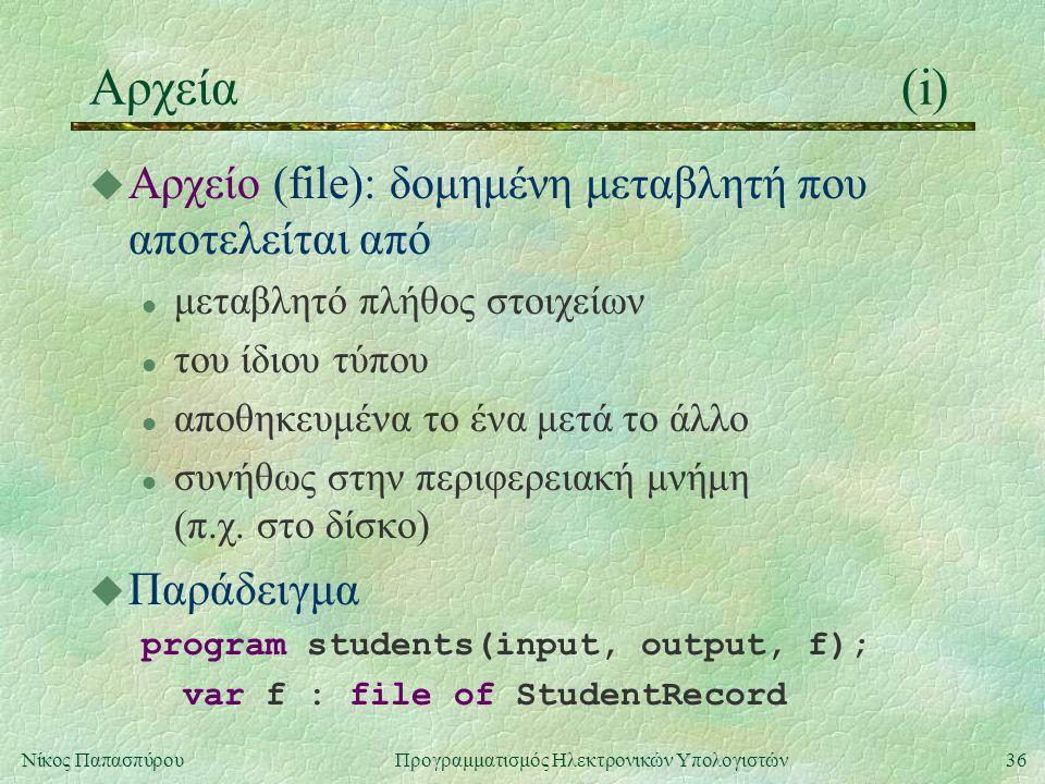 36Νίκος Παπασπύρου Προγραμματισμός Ηλεκτρονικών Υπολογιστών Αρχεία(i) u Αρχείο (file): δομημένη μεταβλητή που αποτελείται από l μεταβλητό πλήθος στοιχ