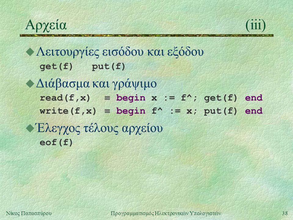38Νίκος Παπασπύρου Προγραμματισμός Ηλεκτρονικών Υπολογιστών Αρχεία(iii) u Λειτουργίες εισόδου και εξόδου get(f) put(f) u Διάβασμα και γράψιμο read(f,x