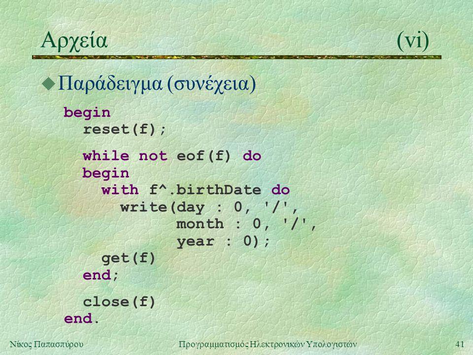 41Νίκος Παπασπύρου Προγραμματισμός Ηλεκτρονικών Υπολογιστών Αρχεία(vi) u Παράδειγμα (συνέχεια) begin reset(f); while not eof(f) do begin with f^.birthDate do write(day : 0, / , month : 0, / , year : 0); get(f) end; close(f) end.