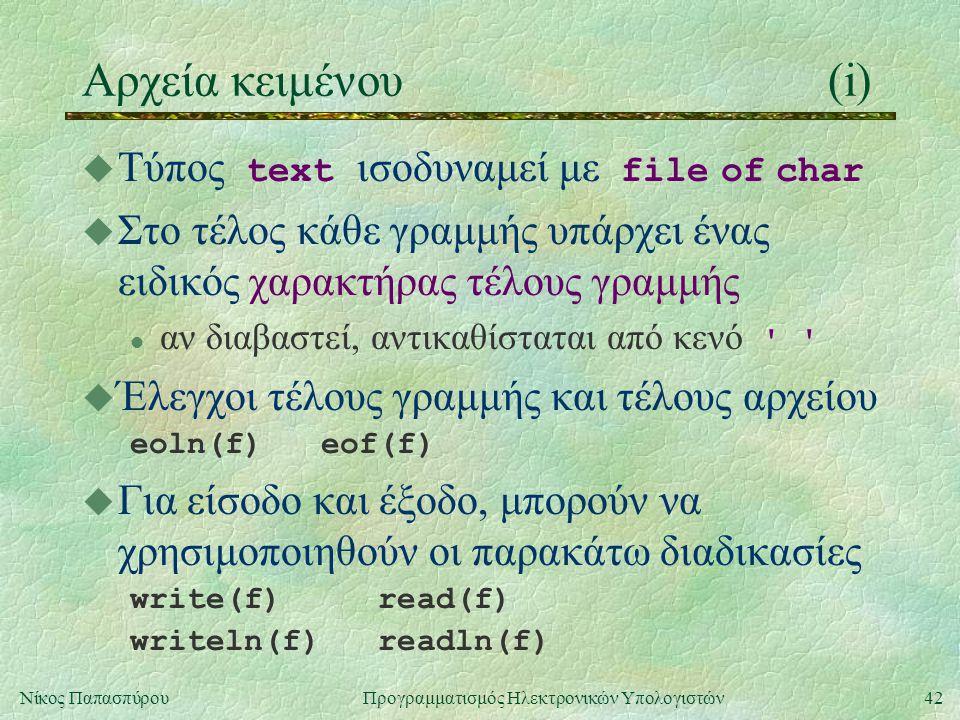 42Νίκος Παπασπύρου Προγραμματισμός Ηλεκτρονικών Υπολογιστών Αρχεία κειμένου(i)  Τύπος text ισοδυναμεί με file of char u Στο τέλος κάθε γραμμής υπάρχει ένας ειδικός χαρακτήρας τέλους γραμμής αν διαβαστεί, αντικαθίσταται από κενό u Έλεγχοι τέλους γραμμής και τέλους αρχείου eoln(f) eof(f) u Για είσοδο και έξοδο, μπορούν να χρησιμοποιηθούν οι παρακάτω διαδικασίες write(f) read(f) writeln(f) readln(f)
