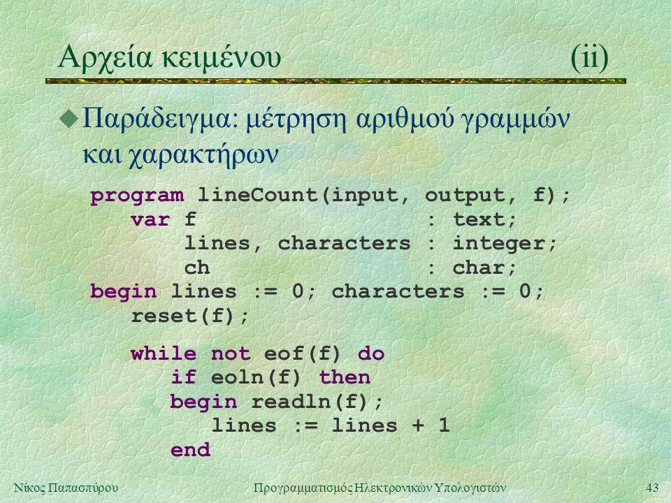 43Νίκος Παπασπύρου Προγραμματισμός Ηλεκτρονικών Υπολογιστών Αρχεία κειμένου(ii) u Παράδειγμα: μέτρηση αριθμού γραμμών και χαρακτήρων program lineCount