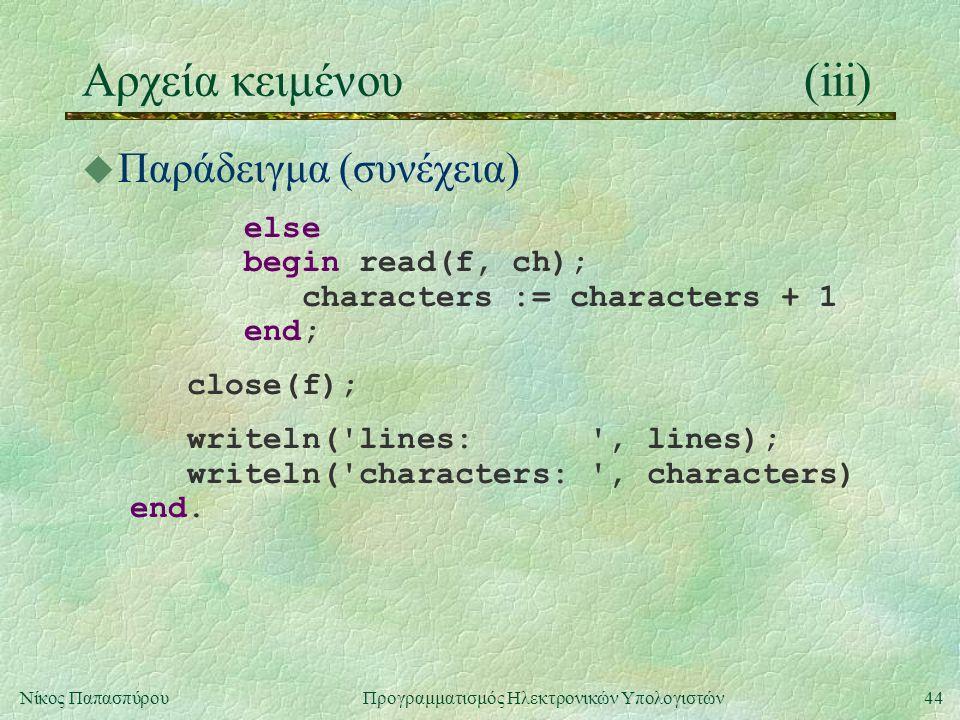 44Νίκος Παπασπύρου Προγραμματισμός Ηλεκτρονικών Υπολογιστών Αρχεία κειμένου(iii) u Παράδειγμα (συνέχεια) else begin read(f, ch); characters := characters + 1 end; close(f); writeln( lines: , lines); writeln( characters: , characters) end.