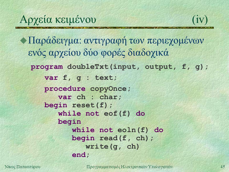 45Νίκος Παπασπύρου Προγραμματισμός Ηλεκτρονικών Υπολογιστών Αρχεία κειμένου(iv) u Παράδειγμα: αντιγραφή των περιεχομένων ενός αρχείου δύο φορές διαδοχικά program doubleTxt(input, output, f, g); var f, g : text; procedure copyOnce; var ch : char; begin reset(f); while not eof(f) do begin while not eoln(f) do begin read(f, ch); write(g, ch) end;