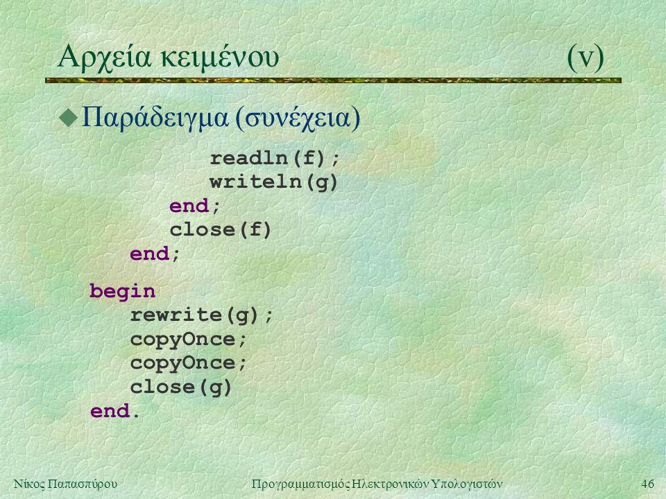 46Νίκος Παπασπύρου Προγραμματισμός Ηλεκτρονικών Υπολογιστών Αρχεία κειμένου(v) u Παράδειγμα (συνέχεια) readln(f); writeln(g) end; close(f) end; begin