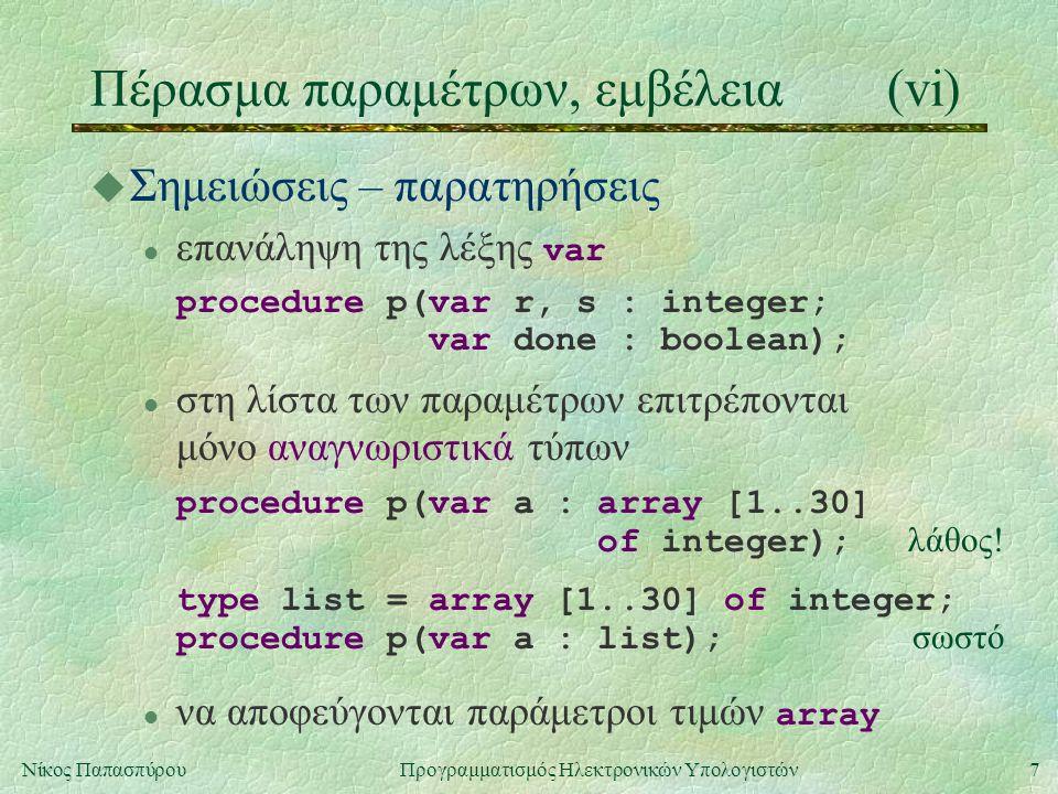 7Νίκος Παπασπύρου Προγραμματισμός Ηλεκτρονικών Υπολογιστών Πέρασμα παραμέτρων, εμβέλεια(vi) u Σημειώσεις – παρατηρήσεις επανάληψη της λέξης var procedure p(var r, s : integer; var done : boolean); στη λίστα των παραμέτρων επιτρέπονται μόνο αναγνωριστικά τύπων procedure p(var a : array [1..30] of integer); λάθος.