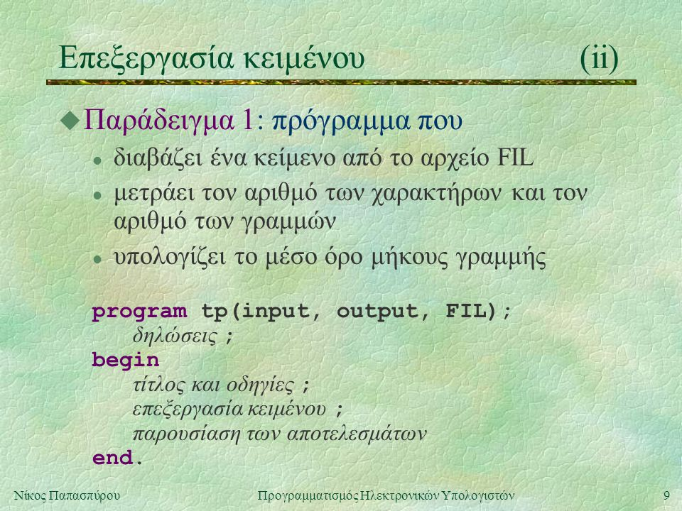9Νίκος Παπασπύρου Προγραμματισμός Ηλεκτρονικών Υπολογιστών Επεξεργασία κειμένου(ii) u Παράδειγμα 1: πρόγραμμα που l διαβάζει ένα κείμενο από το αρχείο FIL l μετράει τον αριθμό των χαρακτήρων και τον αριθμό των γραμμών l υπολογίζει το μέσο όρο μήκους γραμμής program tp(input, output, FIL); δηλώσεις ; begin τίτλος και οδηγίες ; επεξεργασία κειμένου ; παρουσίαση των αποτελεσμάτων end.