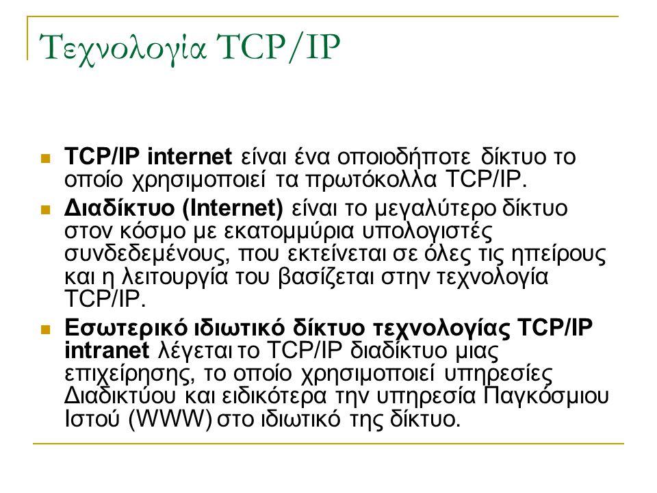 Τεχνολογία TCP/IP TCP/IP internet είναι ένα οποιοδήποτε δίκτυο το οποίο χρησιμοποιεί τα πρωτόκολλα TCP/IP. Διαδίκτυο (Internet) είναι το μεγαλύτερο δί