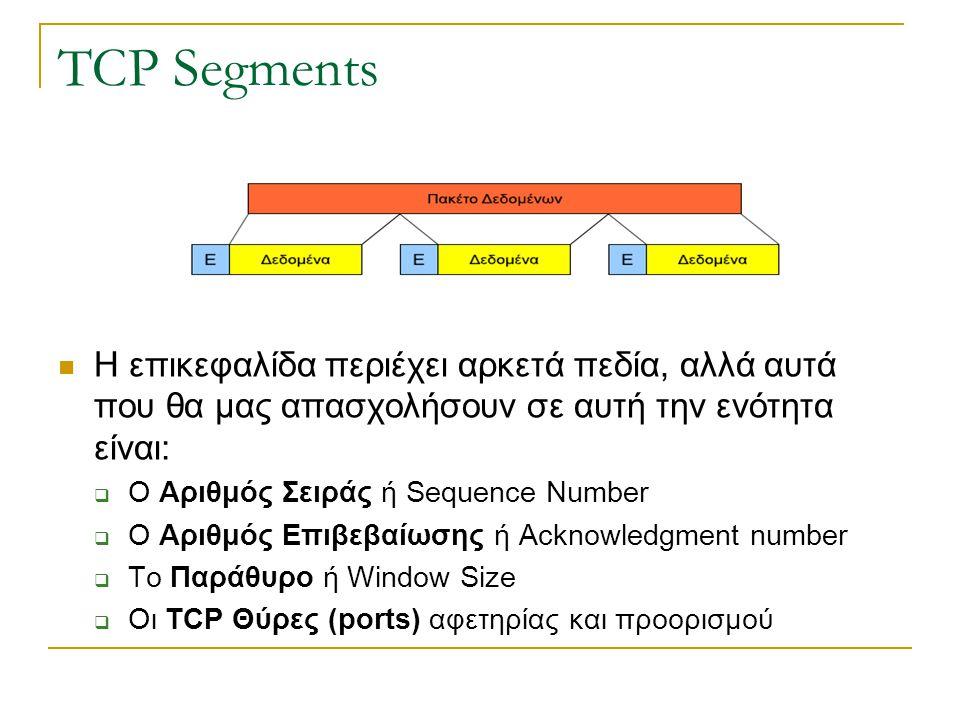 TCP Segments Η επικεφαλίδα περιέχει αρκετά πεδία, αλλά αυτά που θα μας απασχολήσουν σε αυτή την ενότητα είναι:  Ο Αριθμός Σειράς ή Sequence Number 