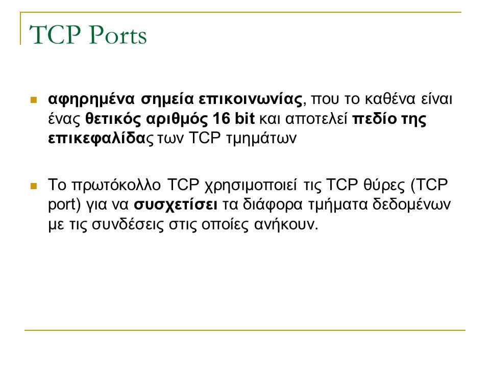 TCP Ports αφηρημένα σημεία επικοινωνίας, που το καθένα είναι ένας θετικός αριθμός 16 bit και αποτελεί πεδίο της επικεφαλίδας των TCP τμημάτων Το πρωτό