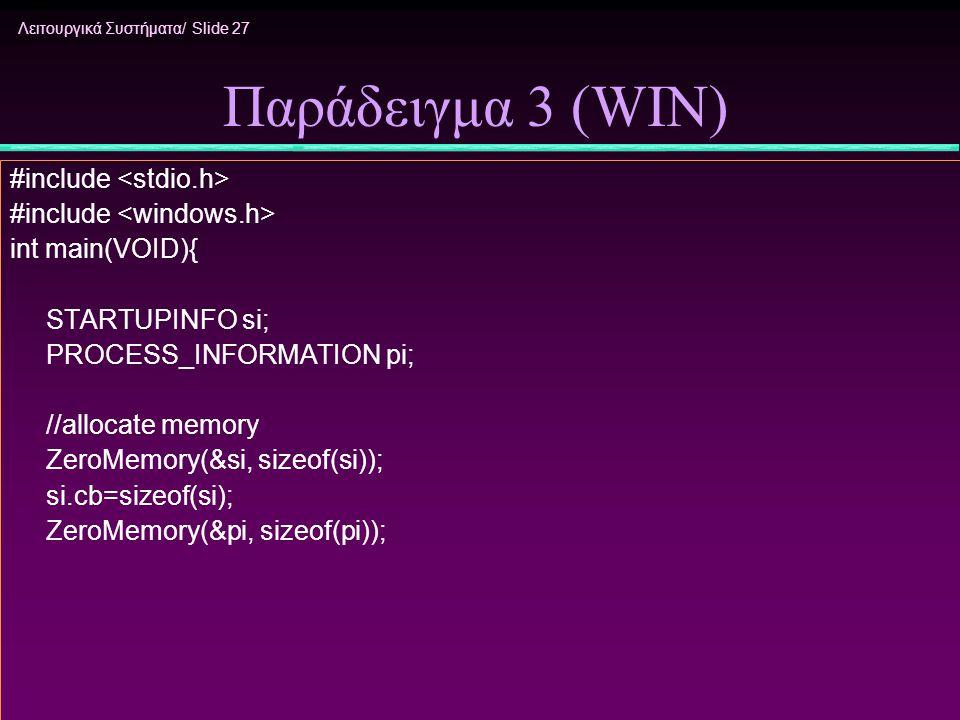 Λειτουργικά Συστήματα/ Slide 27 Παράδειγμα 3 (WIN) #include int main(VOID){ STARTUPINFO si; PROCESS_INFORMATION pi; //allocate memory ZeroMemory(&si,