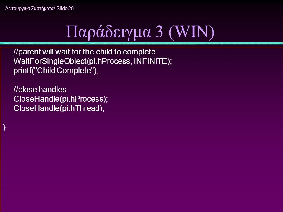 Λειτουργικά Συστήματα/ Slide 29 Παράδειγμα 3 (WIN) //parent will wait for the child to complete WaitForSingleObject(pi.hProcess, INFINITE); printf( Child Complete ); //close handles CloseHandle(pi.hProcess); CloseHandle(pi.hThread); }