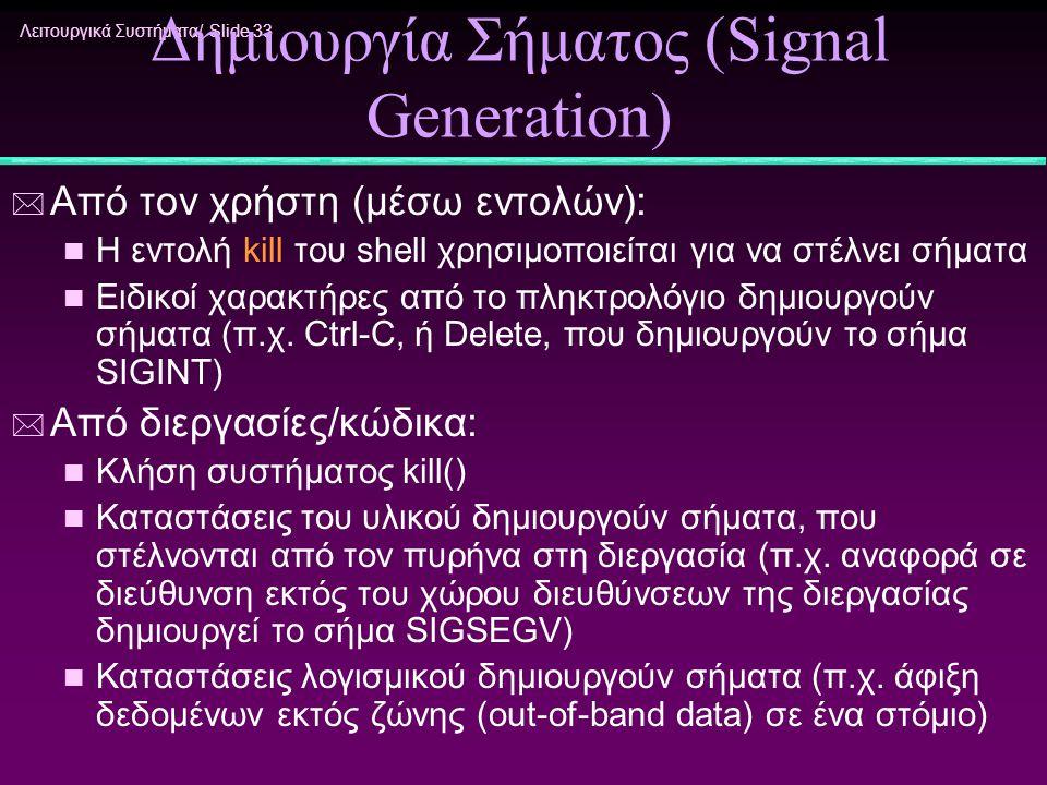 Λειτουργικά Συστήματα/ Slide 33 Δημιουργία Σήματος (Signal Generation) * Από τον χρήστη (μέσω εντολών): n Η εντολή kill του shell χρησιμοποιείται για