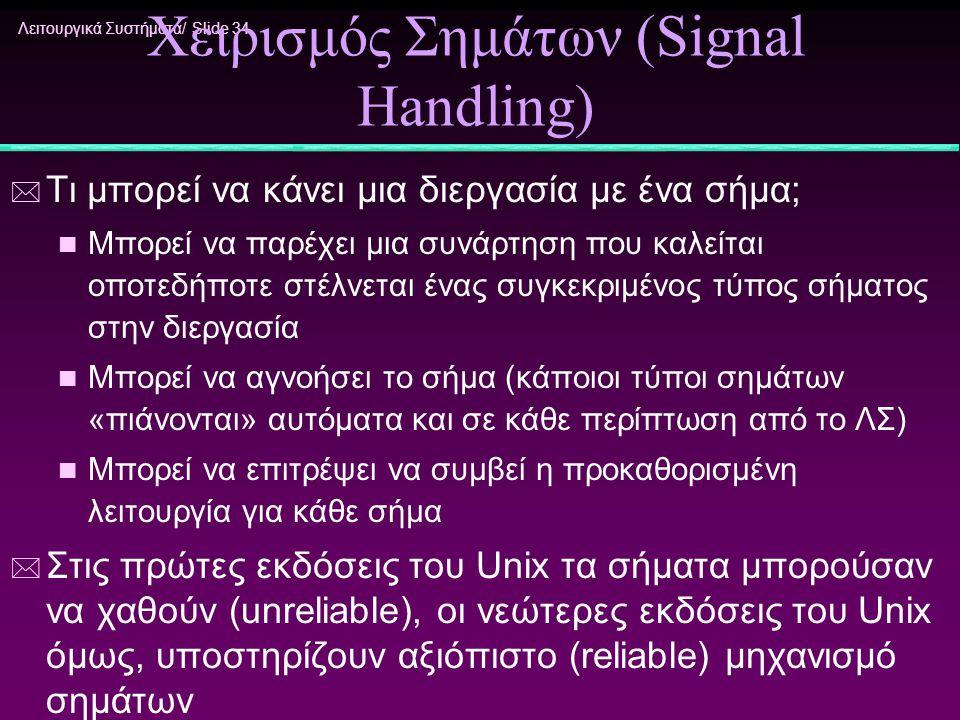 Λειτουργικά Συστήματα/ Slide 34 Χειρισμός Σημάτων (Signal Handling) * Τι μπορεί να κάνει μια διεργασία με ένα σήμα; n Μπορεί να παρέχει μια συνάρτηση