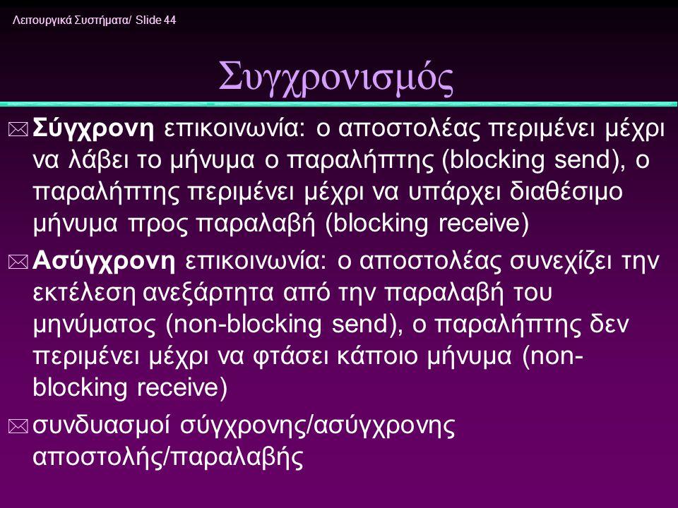 Λειτουργικά Συστήματα/ Slide 44 Συγχρονισμός * Σύγχρονη επικοινωνία: ο αποστολέας περιμένει μέχρι να λάβει το μήνυμα ο παραλήπτης (blocking send), ο π