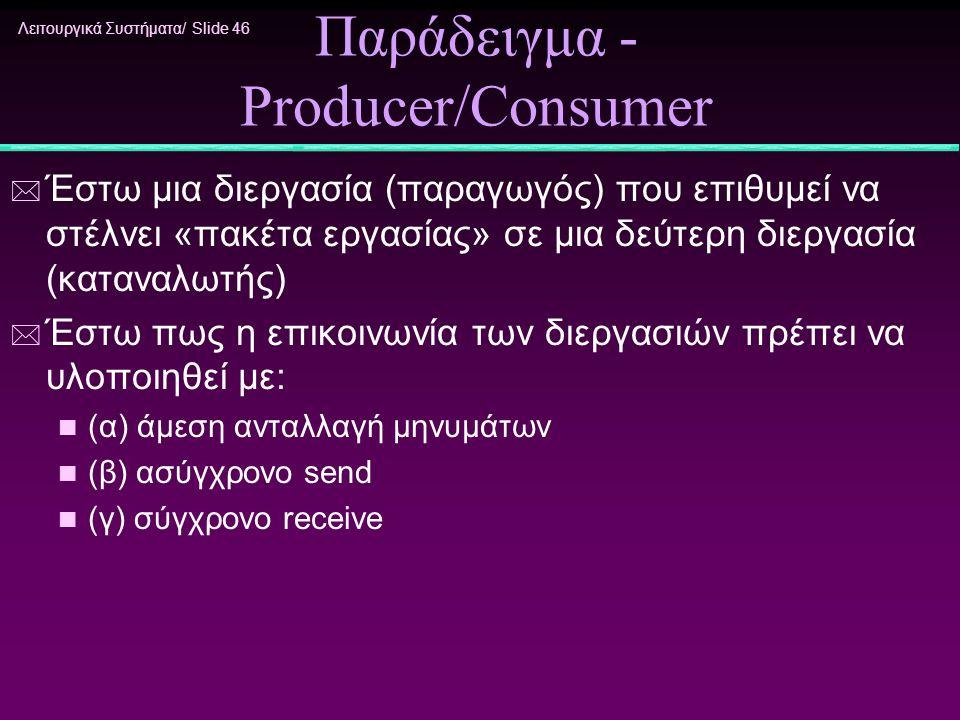 Λειτουργικά Συστήματα/ Slide 46 Παράδειγμα - Producer/Consumer * Έστω μια διεργασία (παραγωγός) που επιθυμεί να στέλνει «πακέτα εργασίας» σε μια δεύτε