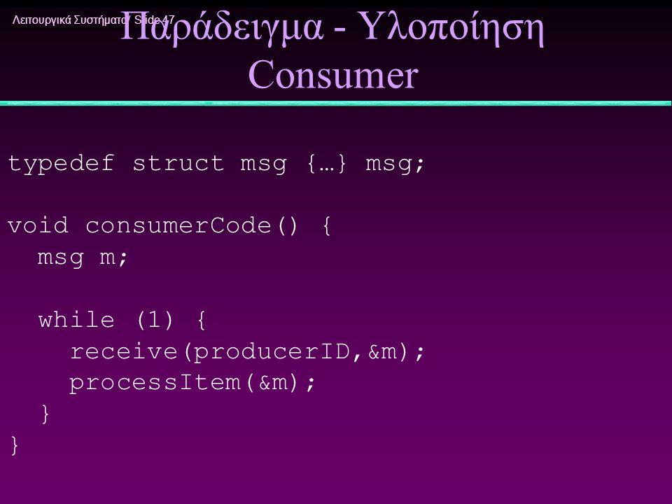 Λειτουργικά Συστήματα/ Slide 47 Παράδειγμα - Υλοποίηση Consumer typedef struct msg {…} msg; void consumerCode() { msg m; while (1) { receive(producerI