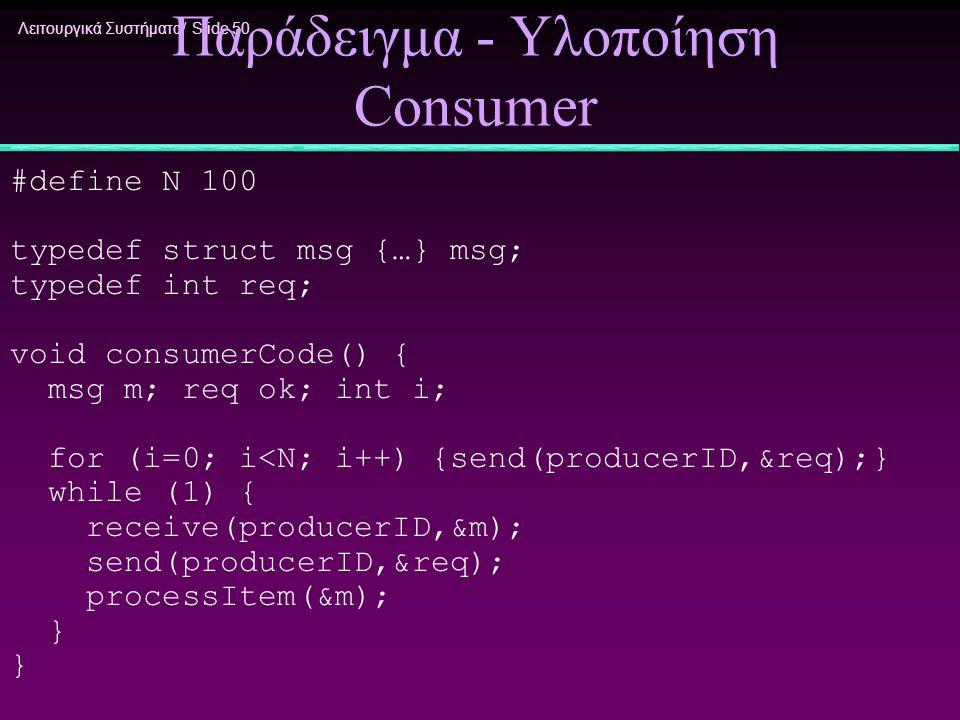 Λειτουργικά Συστήματα/ Slide 50 Παράδειγμα - Υλοποίηση Consumer #define N 100 typedef struct msg {…} msg; typedef int req; void consumerCode() { msg m