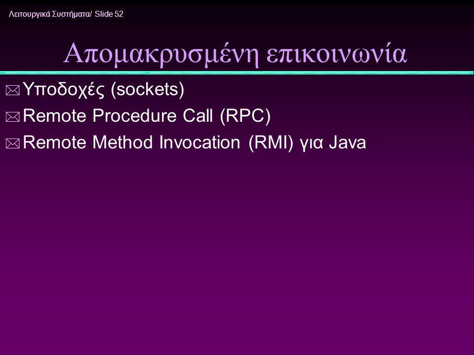 Λειτουργικά Συστήματα/ Slide 52 Απομακρυσμένη επικοινωνία * Υποδοχές (sockets) * Remote Procedure Call (RPC) * Remote Method Invocation (RMI) για Java