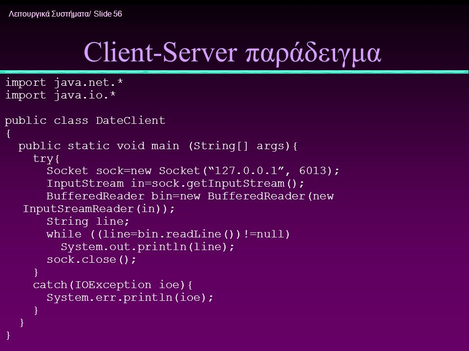 Λειτουργικά Συστήματα/ Slide 56 Client-Server παράδειγμα import java.net.* import java.io.* public class DateClient { public static void main (String[] args){ try{ Socket sock=new Socket( 127.0.0.1 , 6013); InputStream in=sock.getInputStream(); BufferedReader bin=new BufferedReader(new InputSreamReader(in)); String line; while ((line=bin.readLine())!=null) System.out.println(line); sock.close(); } catch(IOException ioe){ System.err.println(ioe); }
