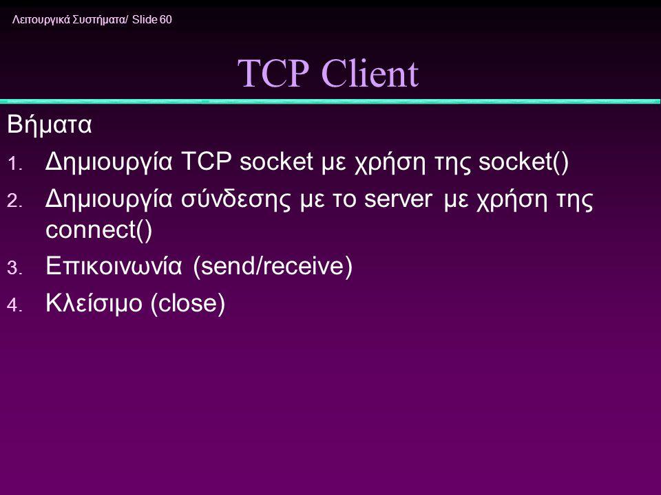 Λειτουργικά Συστήματα/ Slide 60 TCP Client Βήματα 1. Δημιουργία TCP socket με χρήση της socket() 2. Δημιουργία σύνδεσης με το server με χρήση της conn