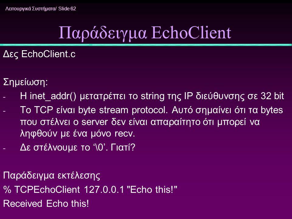 Λειτουργικά Συστήματα/ Slide 62 Παράδειγμα EchoClient Δες EchoClient.c Σημείωση: - H inet_addr() μετατρέπει τo string της IP διεύθυνσης σε 32 bit - Tο