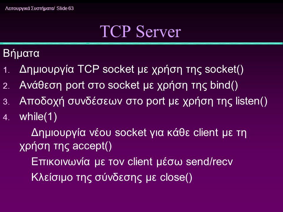 Λειτουργικά Συστήματα/ Slide 63 TCP Server Βήματα 1. Δημιουργία TCP socket με χρήση της socket() 2. Ανάθεση port στο socket με χρήση της bind() 3. Απο