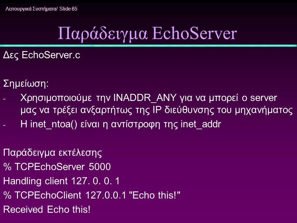 Λειτουργικά Συστήματα/ Slide 65 Παράδειγμα EchoServer Δες EchoServer.c Σημείωση: - Χρησιμοποιούμε την INADDR_ANY για να μπορεί ο server μας να τρέξει