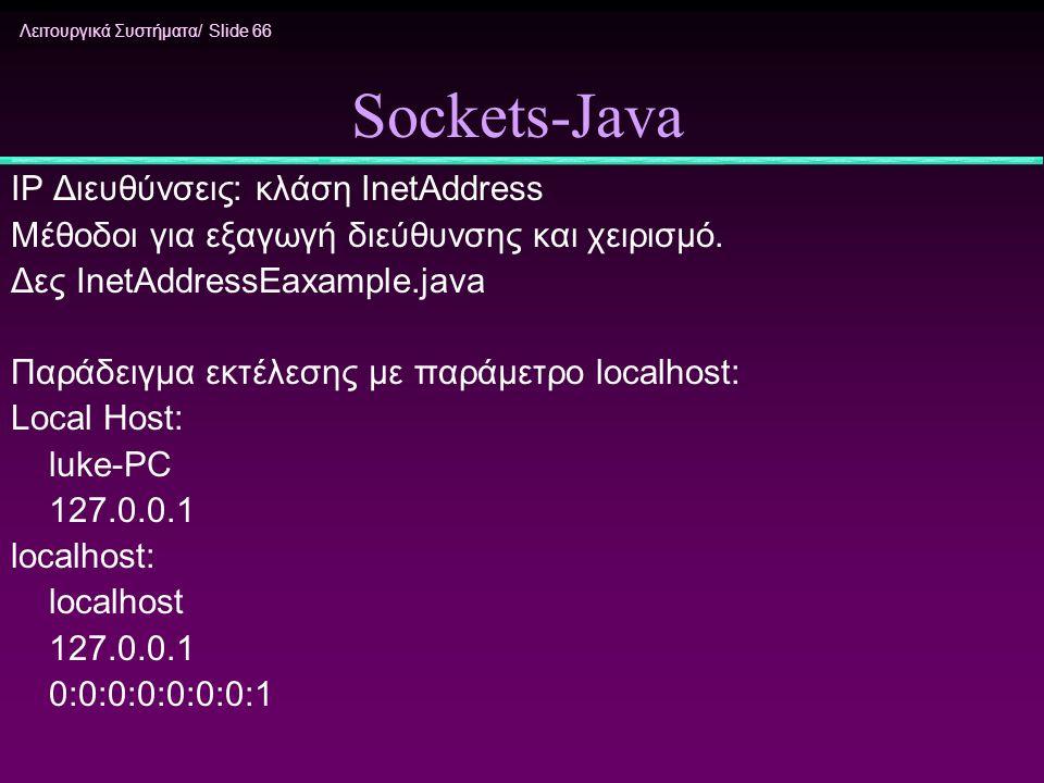 Λειτουργικά Συστήματα/ Slide 66 Sockets-Java IP Διευθύνσεις: κλάση InetAddress Μέθοδοι για εξαγωγή διεύθυνσης και χειρισμό. Δες InetAddressEaxample.ja