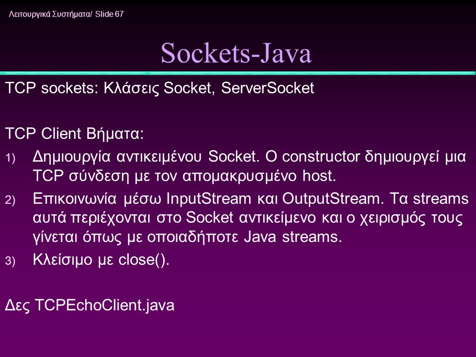 Λειτουργικά Συστήματα/ Slide 67 Sockets-Java TCP sockets: Κλάσεις Socket, ServerSocket TCP Client Βήματα: 1) Δημιουργία αντικειμένου Socket. O constru
