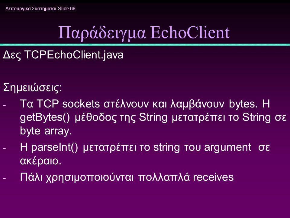 Λειτουργικά Συστήματα/ Slide 68 Παράδειγμα EchoClient Δες TCPEchoClient.java Σημειώσεις: - Τα ΤCP sockets στέλνουν και λαμβάνουν bytes. H getBytes() μ