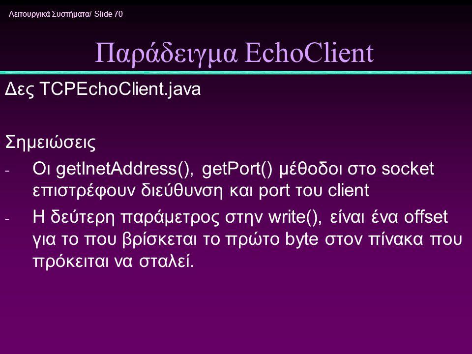 Λειτουργικά Συστήματα/ Slide 70 Παράδειγμα EchoClient Δες TCPEchoClient.java Σημειώσεις - Οι getInetAddress(), getPort() μέθοδοι στο socket επιστρέφου