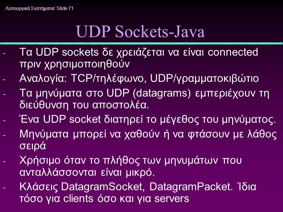 Λειτουργικά Συστήματα/ Slide 71 UDP Sockets-Java - Τα UDP sockets δε χρειάζεται να είναι connected πριν χρησιμοποιηθούν - Αναλογία: TCP/τηλέφωνο, UDP/