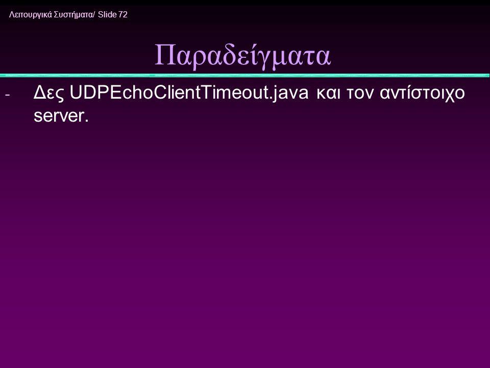 Λειτουργικά Συστήματα/ Slide 72 Παραδείγματα - Δες UDPEchoClientTimeout.java και τον αντίστοιχο server.